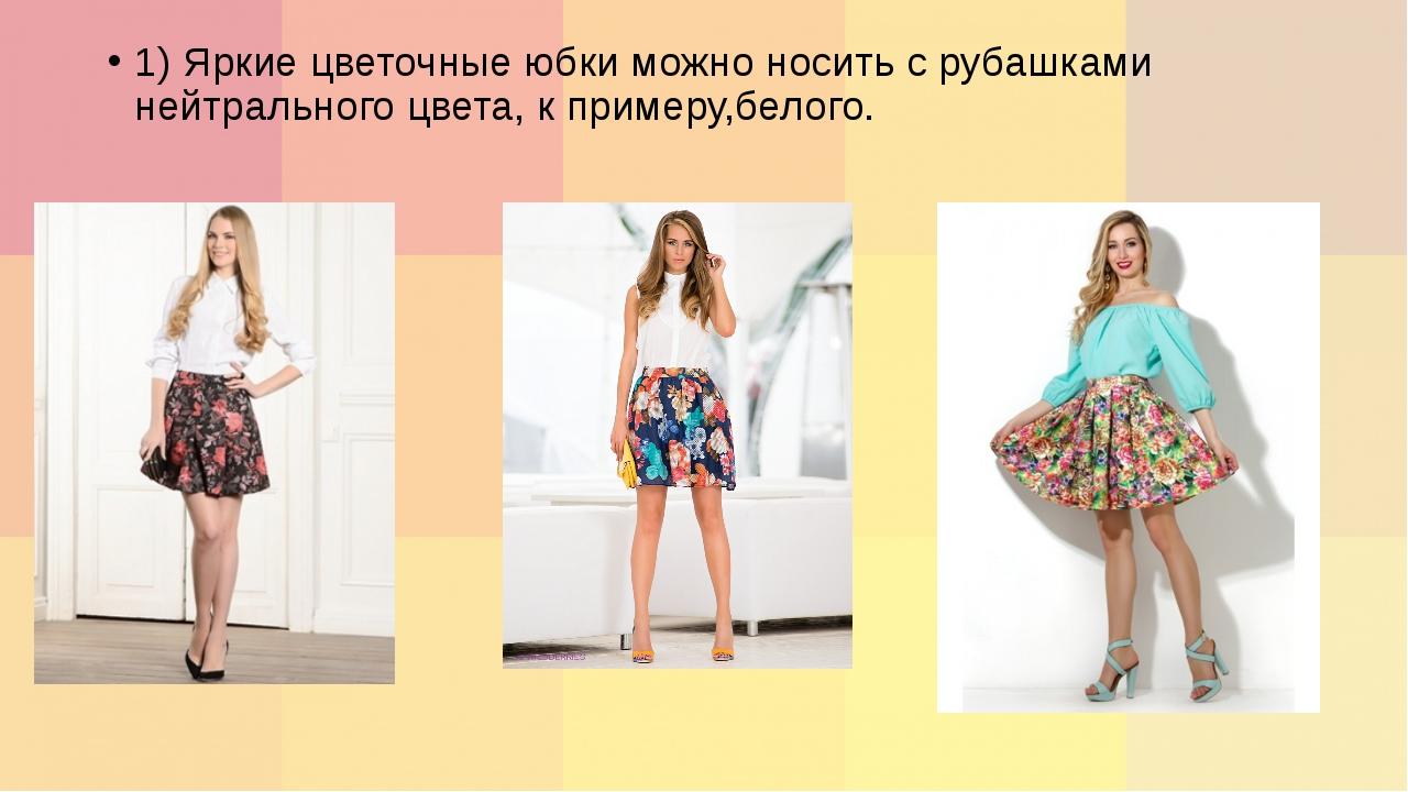 1) Яркие цветочные юбки можно носить с рубашками нейтрального цвета, к пример...