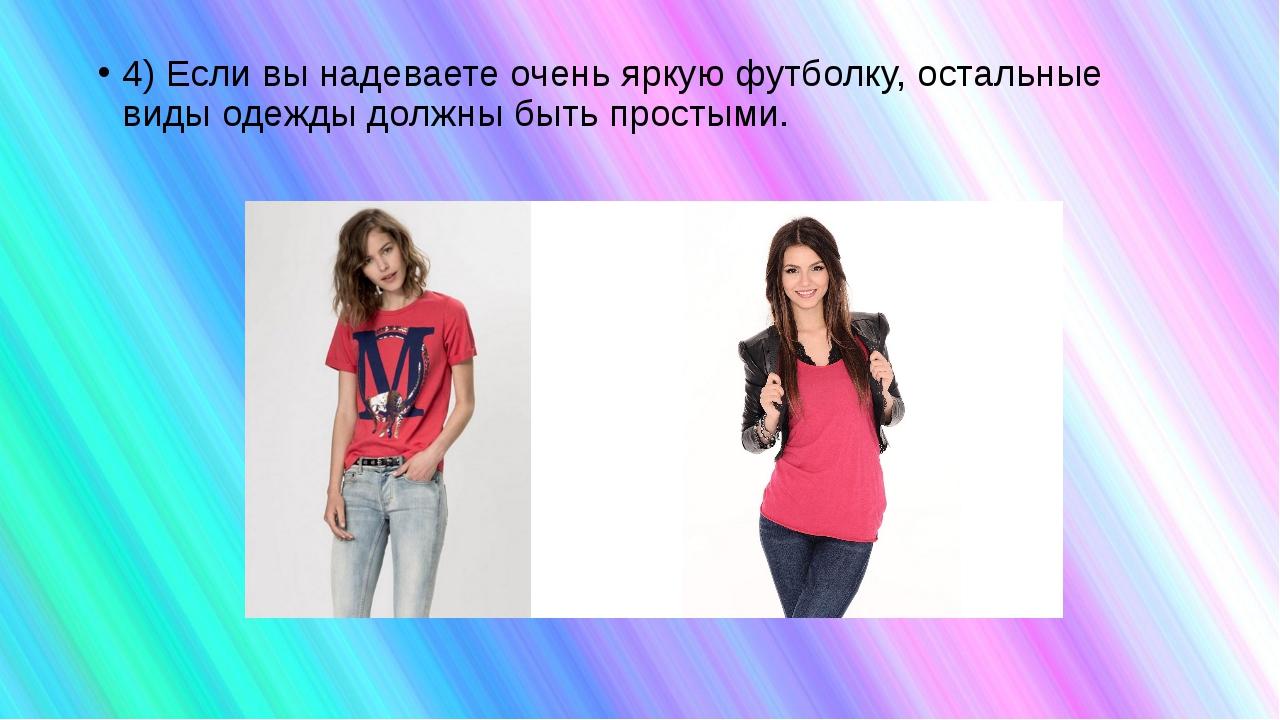 4) Если вы надеваете очень яркую футболку, остальные виды одежды должны быть...