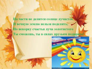 На части не делится солнце лучистое И вечную землю нельзя поделить, Но искор