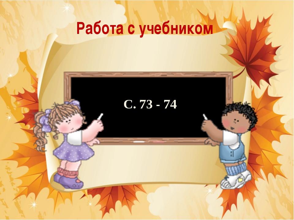 Работа с учебником С. 73 - 74