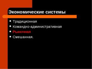 Экономические системы Традиционная Командно-административная Рыночная Смешанн