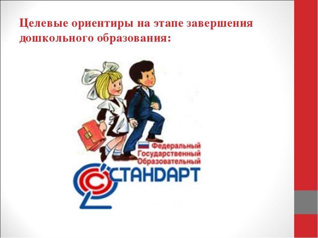 Целевые ориентиры на этапе завершения дошкольного образования: