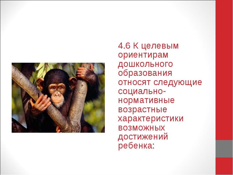 4.6 К целевым ориентирам дошкольного образования относят следующие социально-...