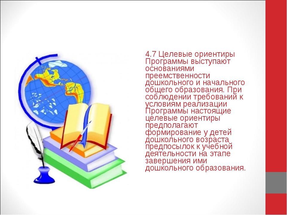 4.7 Целевые ориентиры Программы выступают основаниями преемственности дошколь...