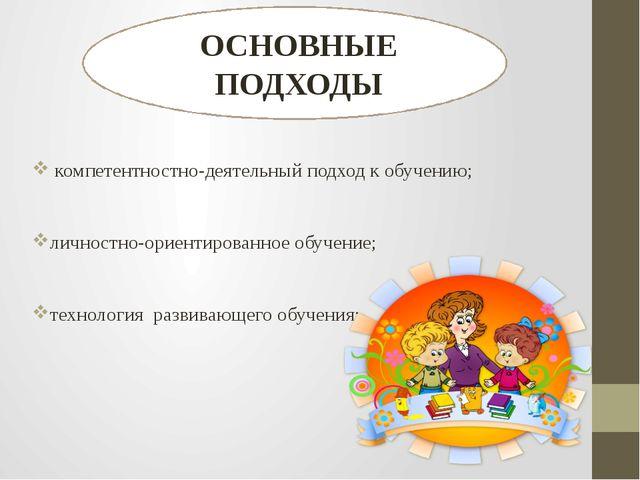 компетентностно-деятельный подход к обучению; личностно-ориентированное обуч...
