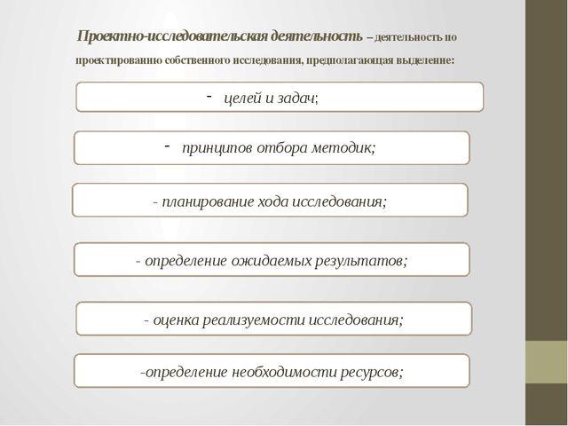 Проектно-исследовательская деятельность – деятельность по проектированию соб...