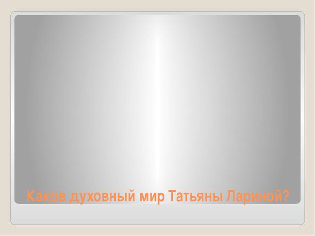 Каков духовный мир Татьяны Лариной?