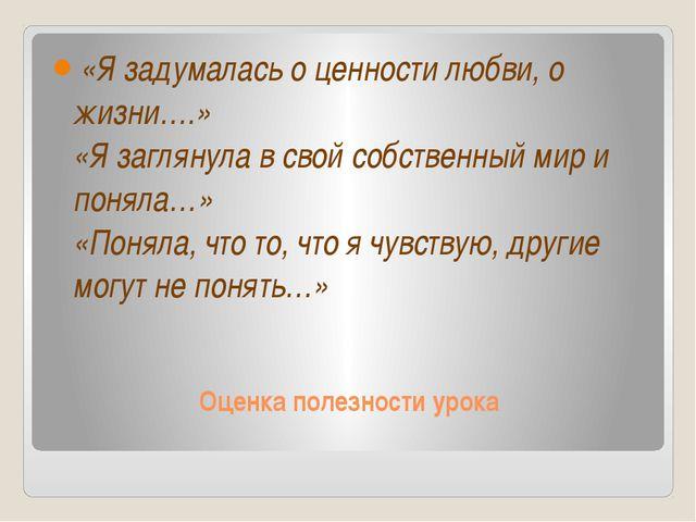 Оценка полезности урока «Я задумалась о ценности любви, о жизни….» «Я загляну...