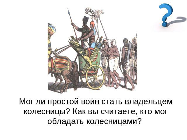 Мог ли простой воин стать владельцем колесницы? Как вы считаете, кто мог обла...