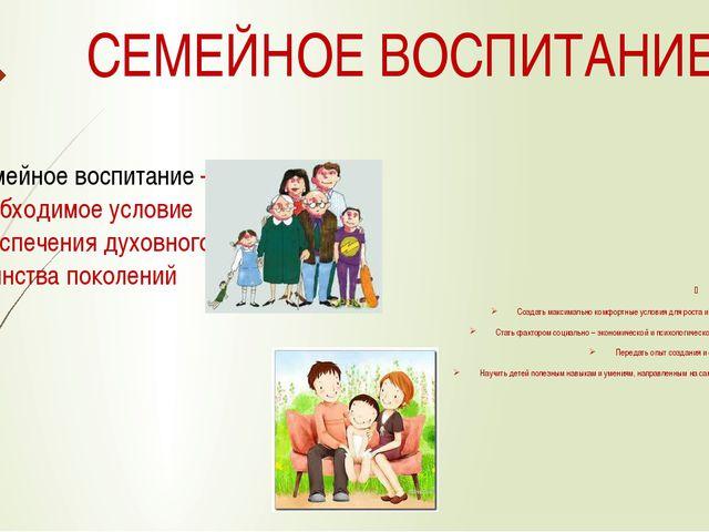 СЕМЕЙНОЕ ВОСПИТАНИЕ Семейное воспитание – необходимое условие обеспечения дух...