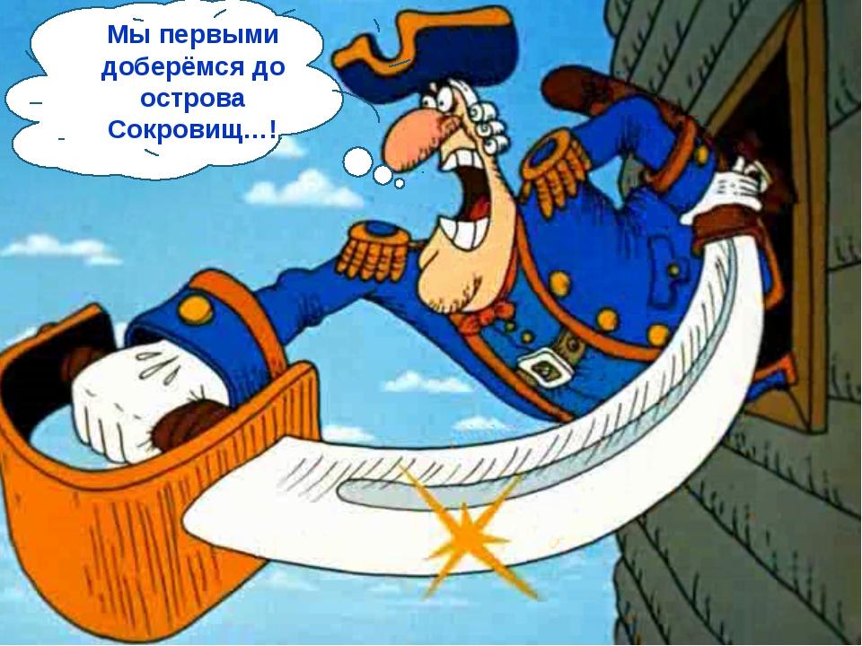 Мы первыми доберёмся до острова Сокровищ…!