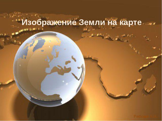 Изображение Земли на карте Рябова Л.Н.