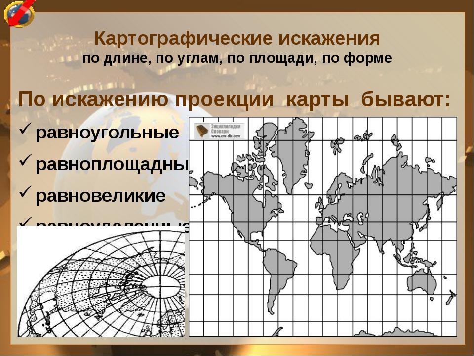 По искажению проекции карты бывают: равноугольные равноплощадные равновеликие...