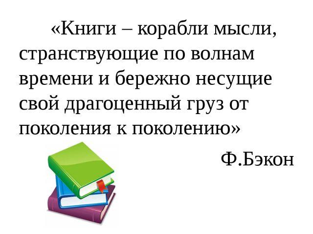 «Книги – корабли мысли, странствующие по волнам времени и бережно несущие с...