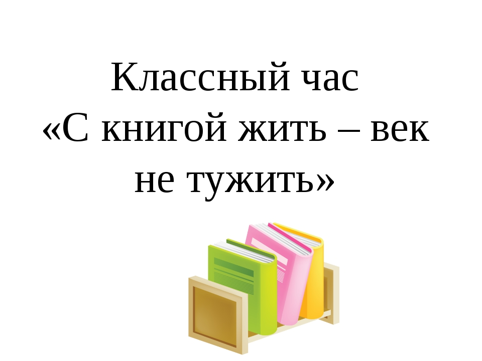 Классный час «С книгой жить – век не тужить»