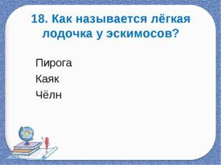 18. Как называется лёгкая лодочка у эскимосов? Пирога