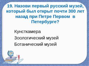 19. Назови первый русский музей, который был открыт почти 300 лет назад при П