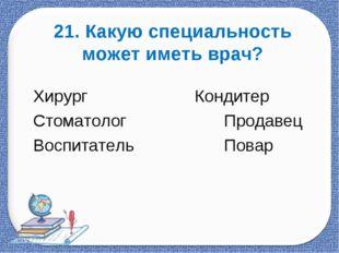 21. Какую специальность может иметь врач? Хирург           Конди