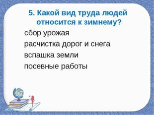 5. Какой вид труда людей относится к зимнему? сбор урожая расчистка дорог и с