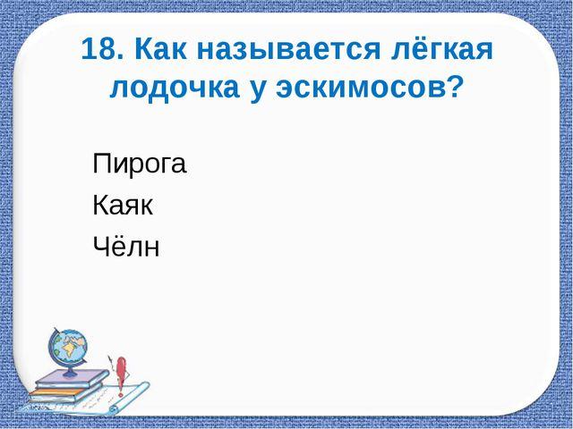 18. Как называется лёгкая лодочка у эскимосов? Пирога          ...