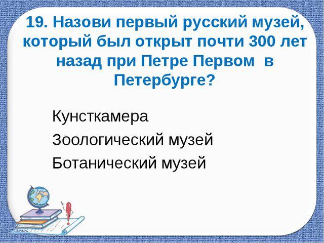19. Назови первый русский музей, который был открыт почти 300 лет назад при П...