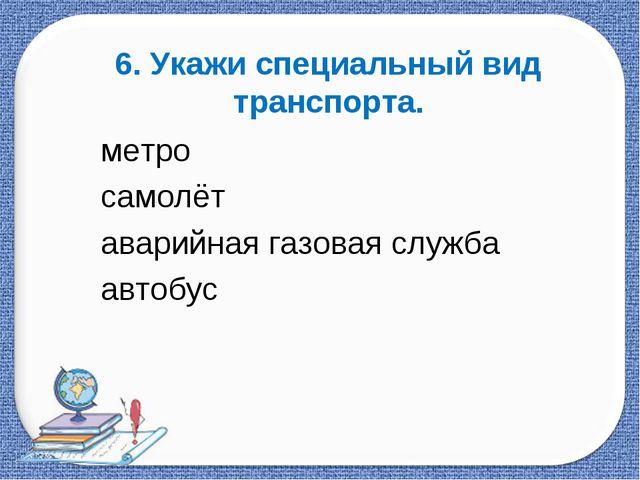 6. Укажи специальный вид транспорта. метро самолёт аварийная газовая служба а...