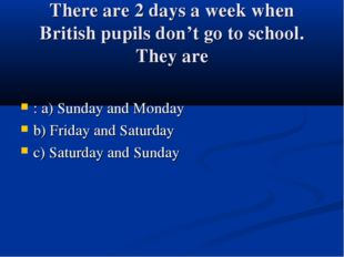 There are 2 days a week when British pupils don't go to school. They are : a)