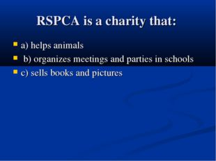 RSPCA is a charity that: a) helps animals b) organizes meetings and parties i