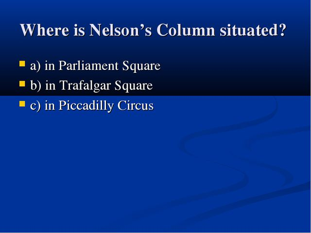 Where is Nelson's Column situated? a) in Parliament Square b) in Trafalgar Sq...