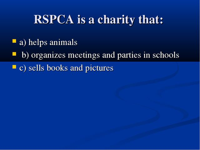 RSPCA is a charity that: a) helps animals b) organizes meetings and parties i...