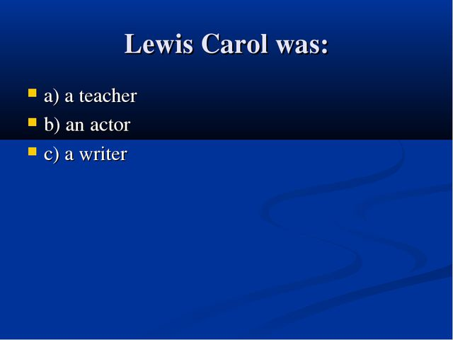 Lewis Carol was: a) a teacher b) an actor c) a writer