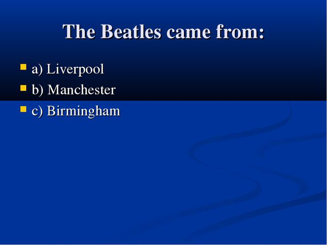 The Beatles came from: a) Liverpool b) Manchester c) Birmingham