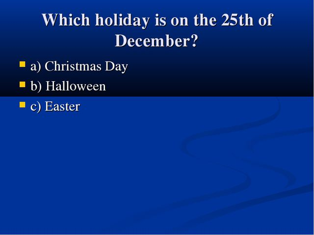 Which holiday is on the 25th of December? a) Christmas Day b) Halloween c) Ea...
