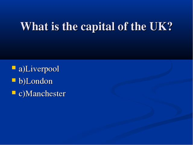 What is the capital of the UK? a)Liverpool b)London c)Manchester