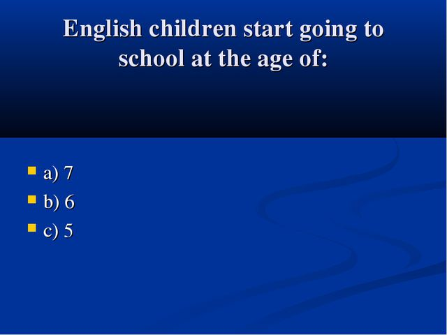 English children start going to school at the age of: a) 7 b) 6 c) 5