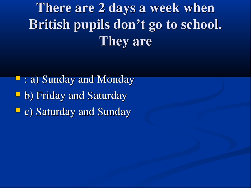 There are 2 days a week when British pupils don't go to school. They are : a)...