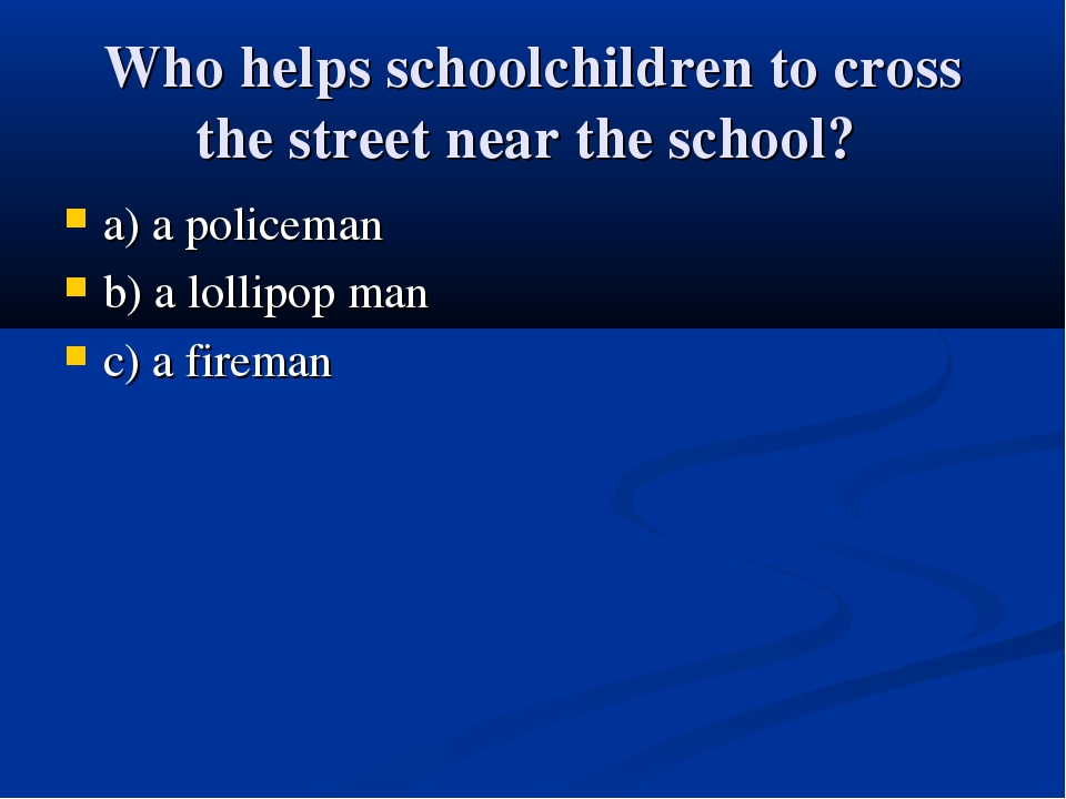 Who helps schoolchildren to cross the street near the school? a) a policeman...