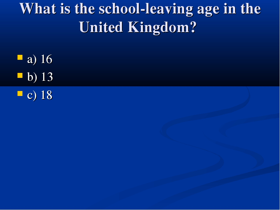 What is the school-leaving age in the United Kingdom? a) 16 b) 13 c) 18