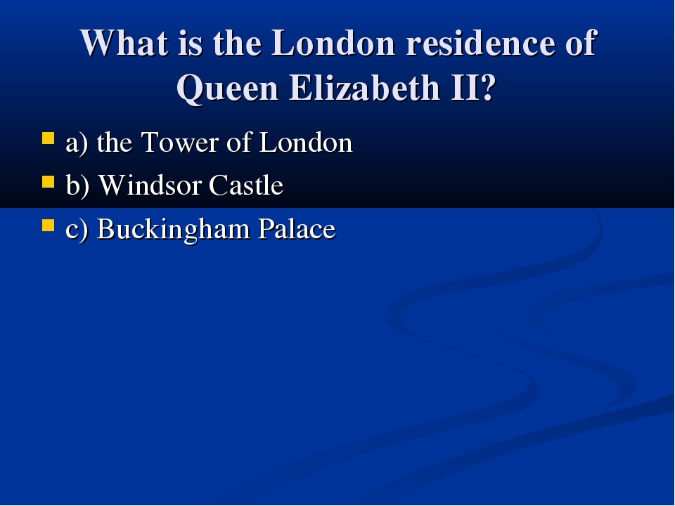 What is the London residence of Queen Elizabeth II? a) the Tower of London b)...