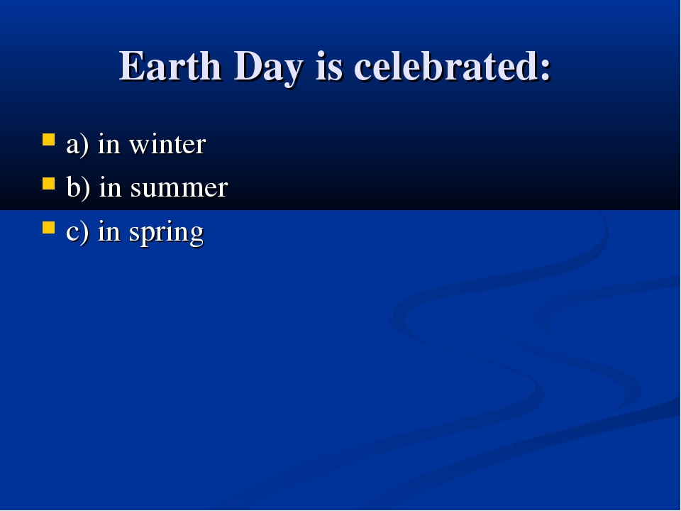 Earth Day is celebrated: a) in winter b) in summer c) in spring