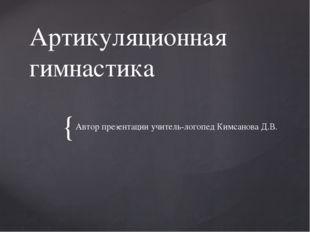 Артикуляционная гимнастика Автор презентации учитель-логопед Кимсанова Д.В. {