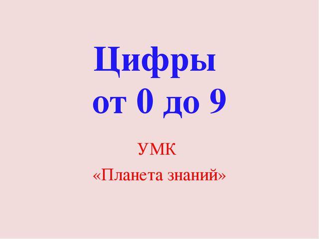 Цифры от 0 до 9 УМК «Планета знаний»