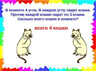 В комнате 4 угла. В каждом углу сидит кошка. Против каждой кошки сидят по 3 к