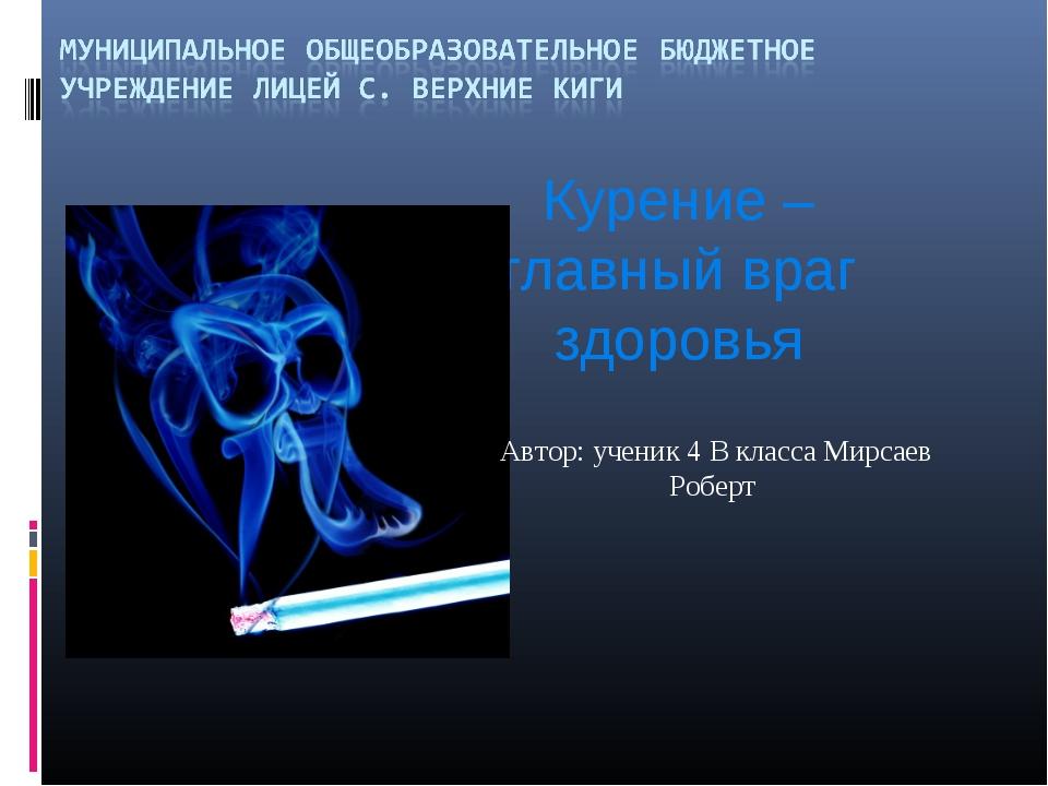 Курение – главный враг здоровья Автор: ученик 4 В класса Мирсаев Роберт