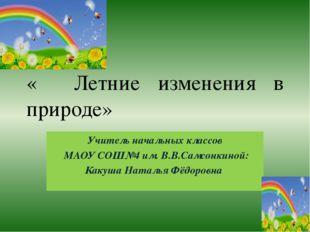 Тест « Летние изменения в природе» Учитель начальных классов МАОУ СОШ№4 им. В