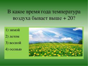 В какое время года температура воздуха бывает выше + 20? 1) зимой 2) летом 3)