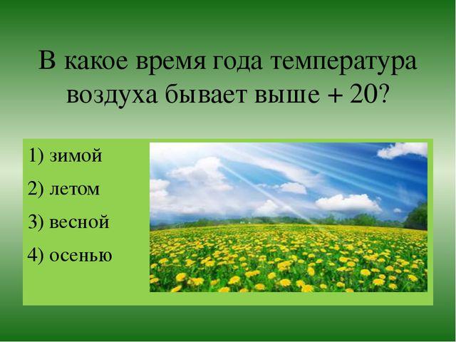В какое время года температура воздуха бывает выше + 20? 1) зимой 2) летом 3)...