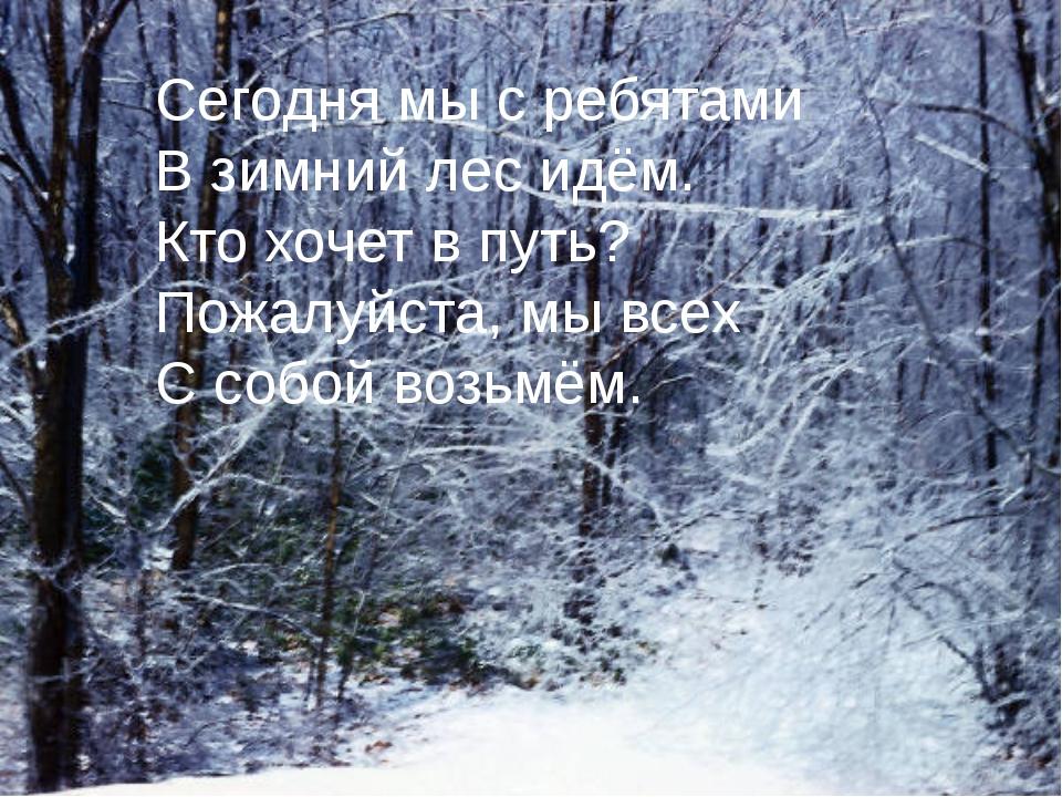 Сегодня мы с ребятами В зимний лес идём. Кто хочет в путь? Пожалуйста, мы все...