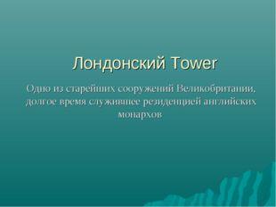 Лондонский Tower Одно из старейших сооружений Великобритании, долгое время с