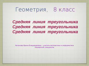 Геометрия, 8 класс Средняя линия треугольника Наганова Ирина Владимировна– у
